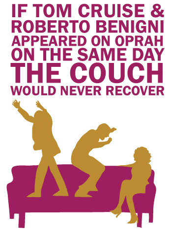If Tom Cruise and Roberto Benigni appeared on Oprah on the same day the couch would never recover